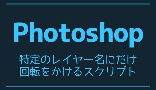 【Photoshop】特定のレイヤー名にだけ回転をかけるスクリプト