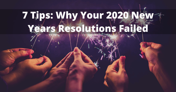7 Tips: Why Your 2020 New Years Resolutions Failed