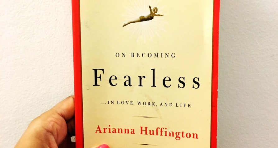 On Becoming Fearless … In Love, Work, And Life By Arianna Huffington