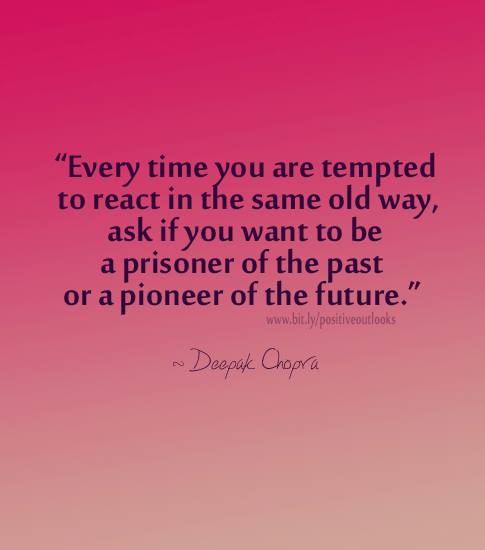 Every time you are tempted to react in the same old way, ask if you want to be a prisoner of the past or a pioneer of the future