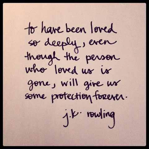 To have been loved so deeply, even though the person who loved us is gone, will give us some protection forever