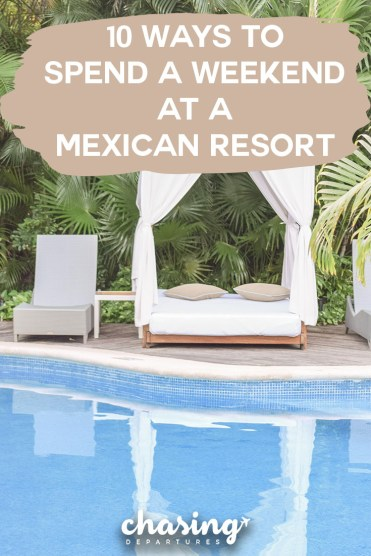 10 Ways to Spend a Weekend at a Mexican Resort | Chasing Departures