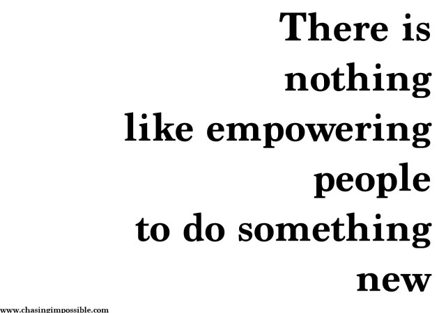 There is nothing like empowering people to do something new