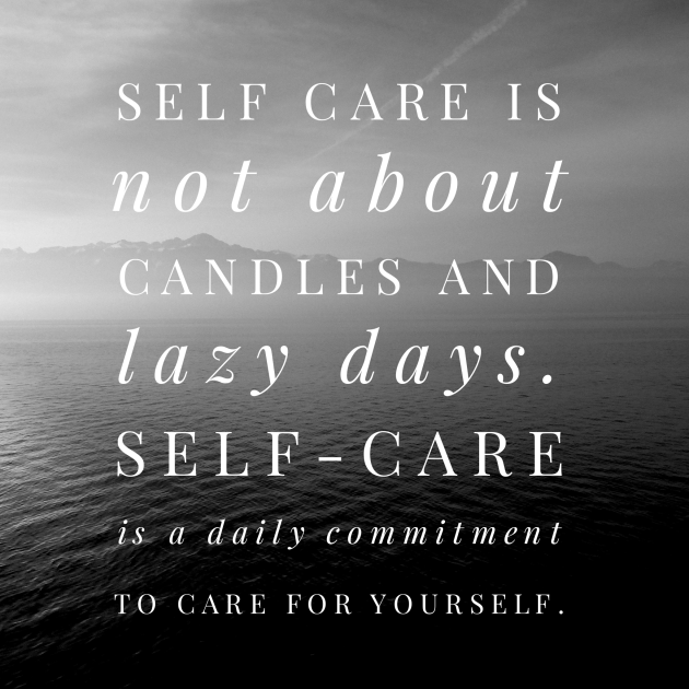 Self care is not about candles and lazy days. Self-care is a daily commitment to care for yourself