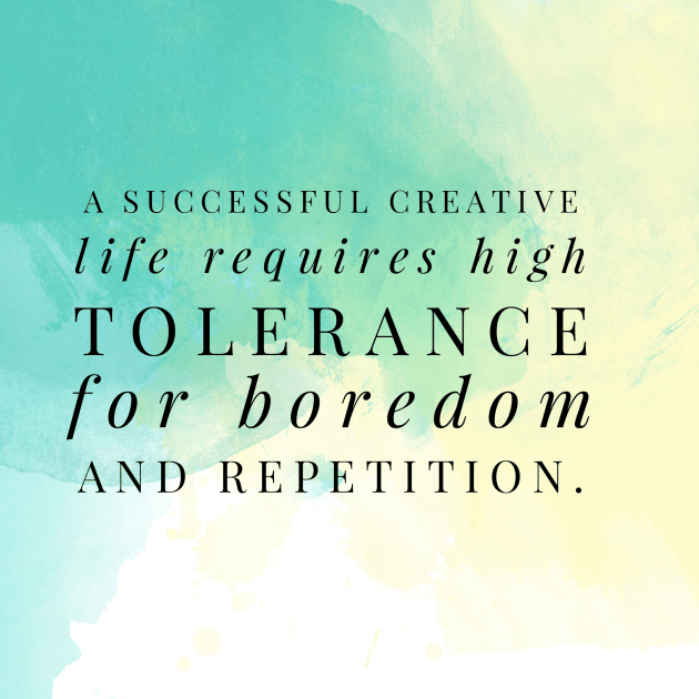 successful creative life requires a high tolerance for boredom and repetition.