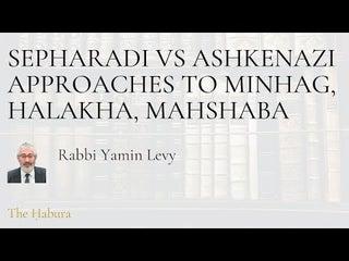 Sepharadi vs Ashkenazi approaches to minhag, halakha, mahshaba--Rabbi Yamin Levy -- The Habura