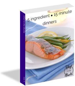 Chef in the Burbs - Cookbook - 5 Ingredient ~15 Minute Dinners