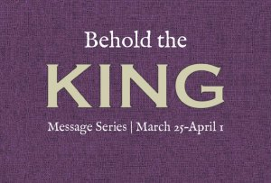 Behold the King message series