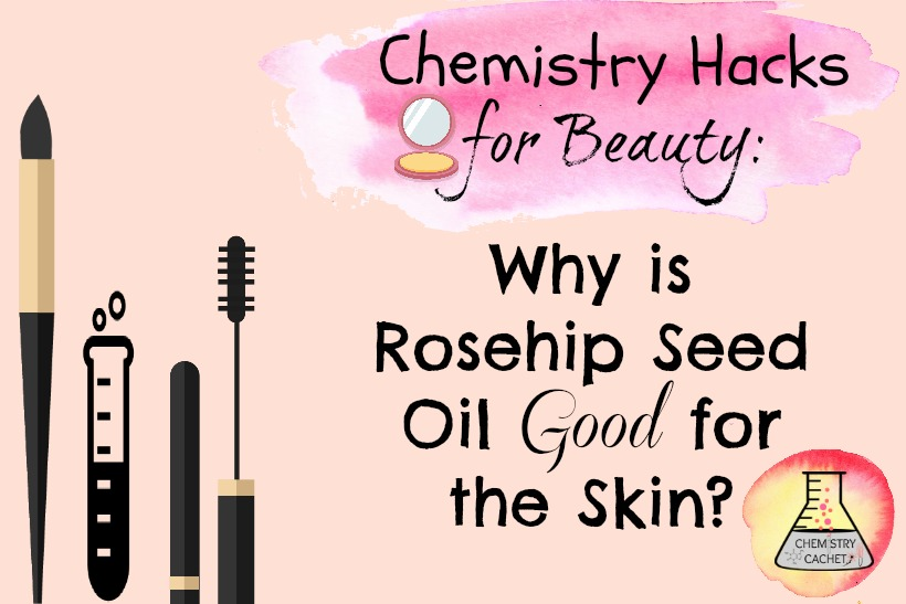 Chemistry Hacks for Beauty: Why is Rosehip Seed Oil Good for