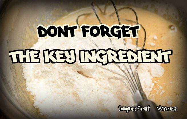 DON'T FORGET THE KEY INGREDIENT
