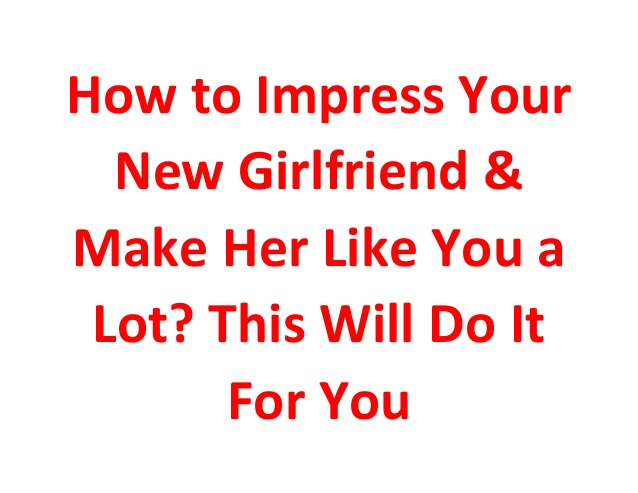 how-to-impress-your-new-girlfriend-make-her-like-you-a-lot-this-will-do-it-for-you