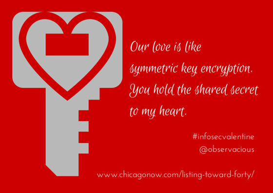 Our love is like symmetric key encryption. You hold the shared secret to my heart.