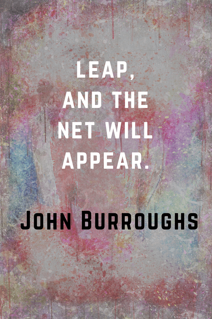 Leap and the net will appear. John Burroughs | 30 Quotes To Inspire Positive Thinking and Personal Growth | Chiclypoised | Chiclypoised.com