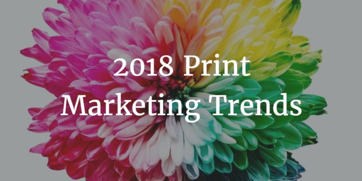 9 Definitive Print Marketing Trends of 2018