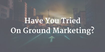 Have You Tried On Ground Marketing Yet? Here's Why You Should!