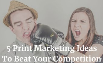 5 Print Marketing Ideas to Beat Your Competitors