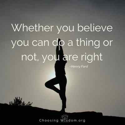 Whether you believe you can do a thing or not, you are right - Choosing Wisdom