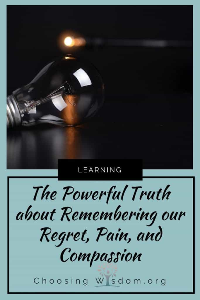 The Powerful Truth about Remembering our Regrets, Pain, and Compassion