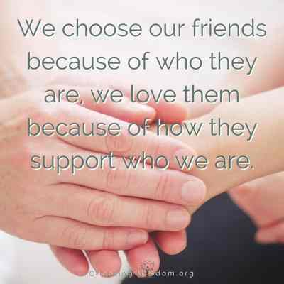 We choose our friends because of who they are, we love them because of how they support who we are.