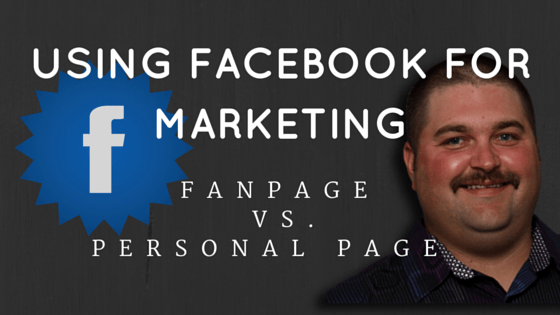 Using Facebook For Marketing – Fanpage vs. Personal Page