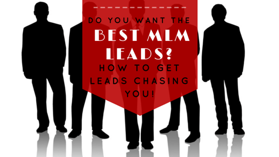 Want The Best MLM Leads? How To Get Leads Chasing You!