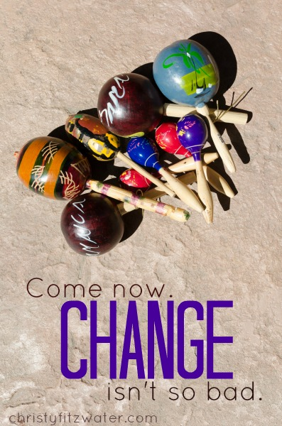 Come now. Change isn't so bad. -christyfitzwater.com
