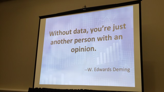 """Without data, you're just another person with an opinion.""   W. Edwards Deming"