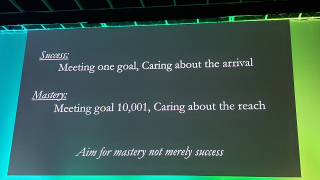 Success: Meeting one goal, caring about the arrival  Mastery: Meeting goal 10,001, caring about the reach  Aim for mastery not merely success