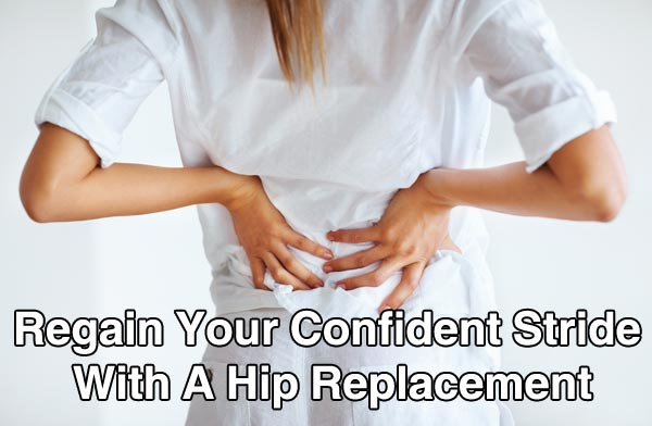 Regain Your Confident Stride With A Hip Replacement