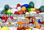 The Most Important Things to Know about Drugs for CMP (Chronic Myofascial Pain)