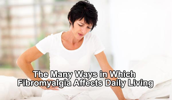 The Many Ways in Which Fibromyalgia Affects Daily Living