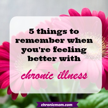 5 things to remember when you're feeling better with chronic illness