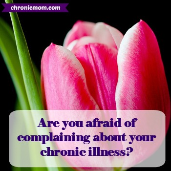 are you afraid of complaining about your chronic illness
