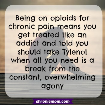 Being on opioids for chronic pain means you get treated like an addict and told to take Tylenol when all you want is a break from the constant, overwhelming agony