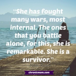 She has fought many wars, most internal. The ones that you battle alone, for this, she is remarkable. She is a survivor