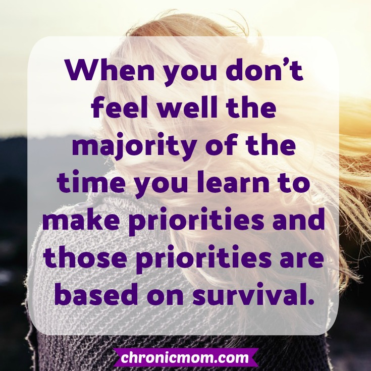 when you don't feel well the majority of the time you learn to make priorities, and those priorities are based on survival