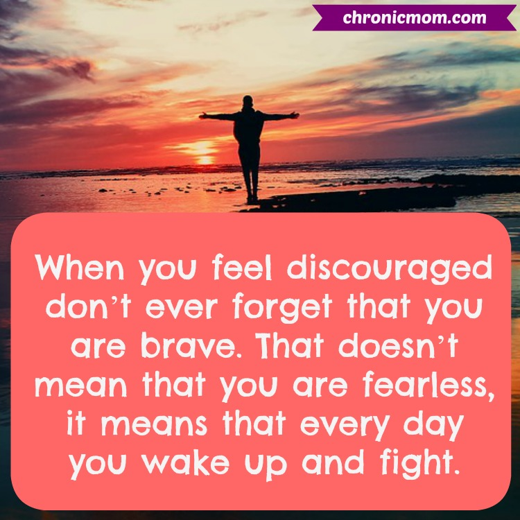 When you feel discouraged don't ever forget that you are brave. That doesn't mean that you are fearless, it means that every day you wake up and fight