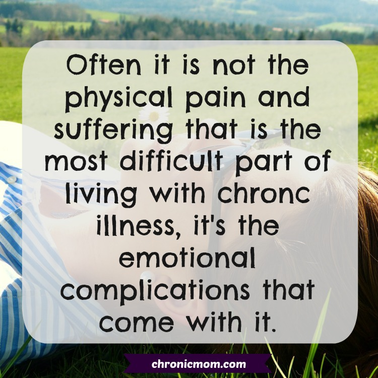 often it is not the physical pain that is the difficult part of living with a chronic illness, it's the emotional complications