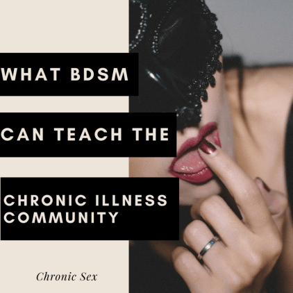 "beige block on left side of square and right side has a photo of a feminine person with a black mask over their eyes and they are sticking their left pointer finger in their mouth, showing off their tongue and simple band on ring finger; on left, beige text in various black text boxes: ""What BDSM Can Teach The Chronic Illness Community""; black text at middle ""chronic sex"""