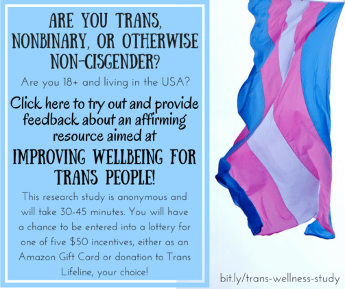 "Photo with trans flag hanging on right side; left side has a blue text box with white line around the outside and black text ""Are you trans, nonbinary, or otherwise non-cisgender? Are you 18+ and living in the USA? Click here to try out and provide feedback about an affirming resource aimed at improving wellbeing for trans people! The research study is anonymous and will take 30-45 minutes. You will have a chance to be entered into a lottery for one of five $50 incentives, either as an Amazon Gift Card or donation to Trans Lifeline, your choice!""; bottom righthand corner has black text as well ""bit.ly/trans-wellness-study"""