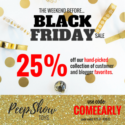 "white background with gold and white holiday decorations with black text ""The weekend before... Black Friday sale"" - and red/black text ""25% off our hand-picked collection of customer and blogger favorites."" - underneath there is a gold sparkly background with black and red text ""PeepShow Toys - Use code: COMEEARLY code valid: 11.17.17 - 11.19.17"""