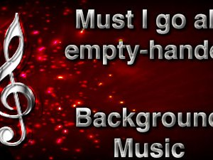 Must I go all empty-handed Christian Background Music with multi verse tracks and versions. Enhance your worship experience Services or prayer meetings.