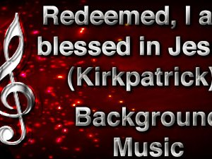 Redeemed I am blessed in Jesus Christian Background Music (Kirkpatrick) with multi verse tracks and versions. Enhance your worship experience Services or prayer meetings.