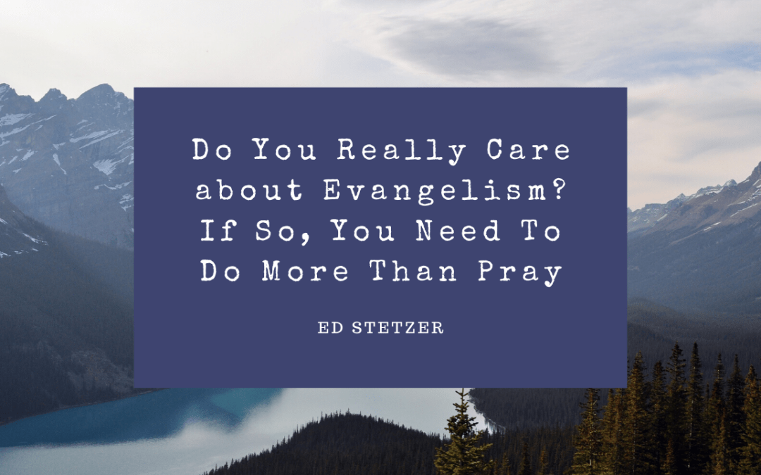 Do You Really Care about Evangelism? If So, You Need To Do More Than Pray