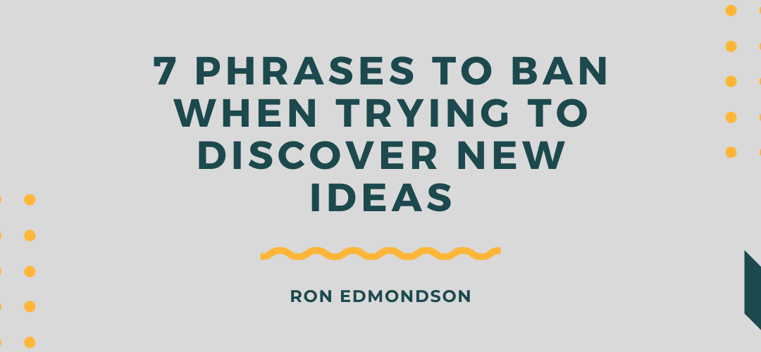 7 Phrases to Ban When Trying to Discover New Ideas