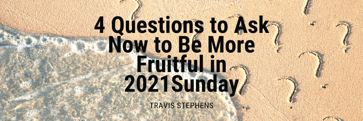 4 Questions to Ask Now to Be More Fruitful in 2021