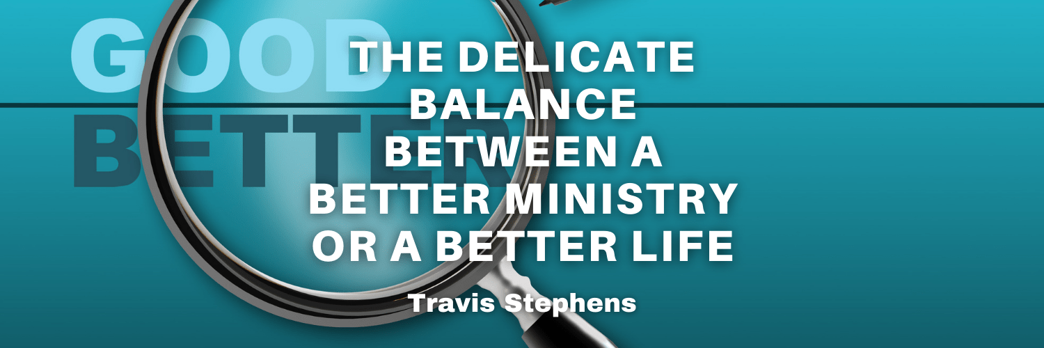 The Delicate Balance Between A Better Ministry or A Better Life