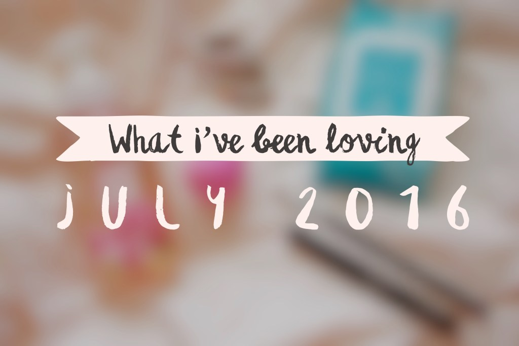July 2016 beauty and non-beauty favorites