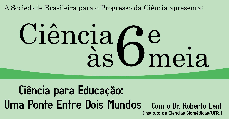 [Ciência às Seis e Meia] Ciência Para Educação com o Dr. Roberto Lent
