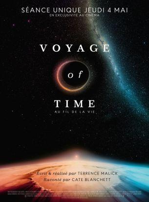 Hymne à la nature et à l'univers, Voyage of Time s'interroge sur le rôle de l'homme dans le futur.  Après ces temps infinis, quel est le sens de notre passage sur Terre ?  Film américain de Terrence Malick, sorti en France le 4 mai 2017 avec la voix de Cate Blanchett.  LIRE LA CRITIQUE